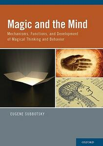 Magic and the Mind: Mechanisms, Functions, and Development of Magical Thinking and Behavior - Eugene Subbotsky - cover