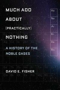 Much Ado about (Practically) Nothing: A History of the Noble Gases - David Fisher - cover