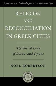 Religion and Reconciliation in Greek Cities: The Sacred Laws of Selinus and Cyrene - Noel Robertson - cover