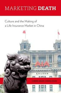 Marketing Death: Culture and the Making of a Life Insurance Market in China - Cheris Shun-Ching Chan - cover