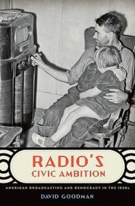Radio's Civic Ambition: American Broadcasting and Democracy in the 1930s - David Goodman - cover