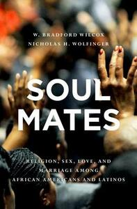 Soul Mates: Religion, Sex, Love, and Marriage among African Americans and Latinos - W. Bradford Wilcox,Nicholas H. Wolfinger - cover