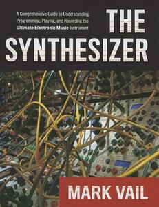 The Synthesizer: A Comprehensive Guide to Understanding, Programming, Playing, and Recording the Ultimate Electronic Music Instrument - Mark Vail - cover