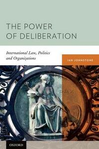 The Power of Deliberation: International Law, Politics and Organizations - Ian Johnstone - cover
