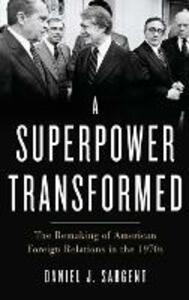 A Superpower Transformed: The Remaking of American Foreign Relations in the 1970s - Daniel J. Sargent - cover