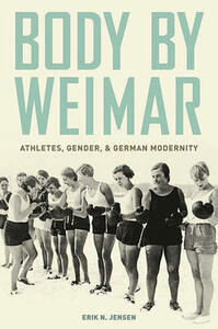 Body by Weimar: Athletes, Gender, and German Modernity - Erik N. Jensen - cover