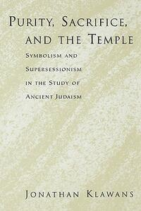 Purity, Sacrifice, and the Temple Symbolism and Supersessionism in the Study of Ancient Judaism - Jonathan Klawans - cover