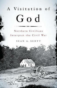 A Visitation of God: Northern Civilians Interpret the Civil War - Sean A. Scott - cover