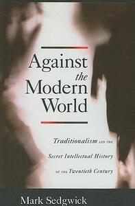 Against the Modern World: Traditionalism and the Secret Intellectual History of the Twentieth Century - Mark Sedgwick - cover