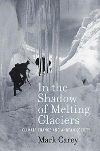 In the Shadow of Melting Glaciers: Climate Change and Andean Society - Mark Carey - cover