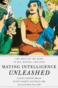 Mating Intelligence Unleashed: The Role of the Mind in Sex, Dating, and Love - Glenn Geher,Scott Barry Kaufman,Helen Fisher - cover