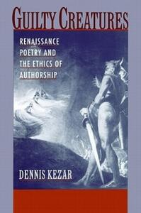 Guilty Creatures: Renaissance Poetry and the Ethics of Authorship - Dennis Kezar - cover