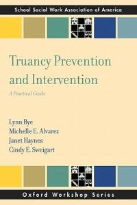 Truancy Prevention and Intervention: A Practical Guide - Lynn Bye,Michelle E. Alvarez,Janet Haynes - cover