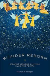 Wonder Reborn: Creating Sermons on Hymns, Music, and Poetry - Thomas H. Troeger - cover