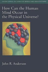 How Can the Human Mind Occur in the Physical Universe? - John R. Anderson - cover