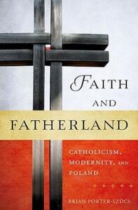 Faith and Fatherland: Catholicism, Modernity, and Poland - Brian Porter-Szucs - cover