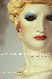 Art and Homosexuality: A History of Ideas - Christopher Reed - cover
