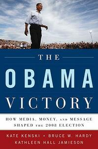 The Obama Victory: How Media, Money, and Message Shaped the 2008 Election - Kate Kenski,Bruce W. Hardy,Kathleen Hall Jamieson - cover