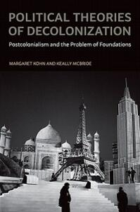 Political Theories of Decolonization: Postcolonialism and the Problem of Foundations - Margaret Kohn,Keally D. McBride - cover
