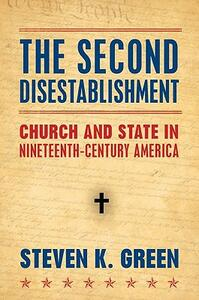 The Second Disestablishment: Church and State in Nineteenth-Century America - Steven Green - cover