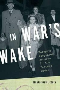 In War's Wake: Europe's Displaced Persons in the Postwar Order - Gerard Daniel Cohen - cover