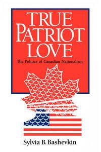 True Patriot Love: Politics of Canadian Nationalism - Sylvia Beth Bashevkin - cover