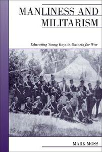 Manliness and Militarism: Educating Young Boys in Ontario for War - Mark Moss - cover