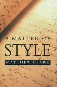 A Matter of Style: On Writing and Technique - Matthew Clark - cover