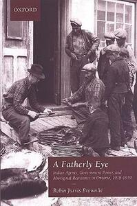 A Fatherly Eye: Indian Agents, Government Power, and Aboriginal Resistance in Ontario, 1918-1939 - Robin Brownlie - cover