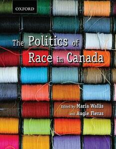 The Politics of Race in Canada: Readings in Historical Perspectives, Contemporary Realities and Future Possibilities - Maria A. Wallis,Augie Fleras - cover