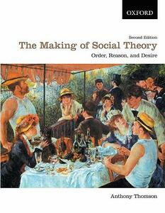 The Making of Social Theory: Order, Reason, and Desire - Anthony Thomson - cover