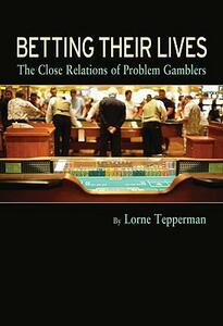 Betting Their Lives: The Close Relations of Problem Gamblers - Lorne Tepperman - cover