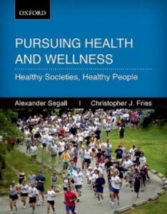 Persuing Health and Wellness: Healthy Societies, Healthy People - Alexander Segall,Christopher Fries - cover