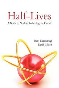Half-lives: The Canadian Guide to Nuclear Technology in Canada - Hans Tammemagi,David Jackson - cover