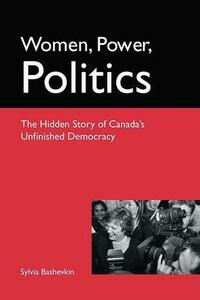 Women, Power, Politics: The Hidden Story of Canada's Unfinished Democracy - Sylvia Bashevkin - cover
