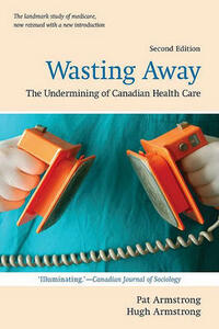 Wasting Away: The Undermining of Canadian  Health Care - Pat Armstrong,Hugh Armstrong - cover