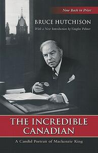 The Incredible Canadian: A Candid Portrait of Mackenzie King - Bruce Hutchison - cover