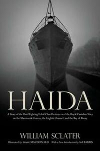 Haida: A Story of the Hard Fighting Tribal Class Destroyers of the Royal Canadian Navy on the Murmansk Convoy, the English Channel and the Bay of Biscay - William Sclater,Ted Barris,Grant Macdonald - cover