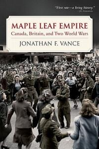Maple Leaf Empire: Canada, Britain, and Two World Wars - Jonathan Franklin William Vance - cover