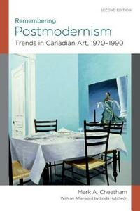 Remembering Postmodernism:: Trends in Canadian Art, 1970-1990 - Mark A. Cheetham,Linda Hutcheon - cover