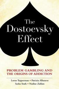 The Dostoevsky Effect: Problem Gambling and the Origins of Addiction - Lorne Tepperman,Patrizia Albanese,Sasha Stark - cover
