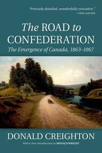 The Road to Confederation:: The Emergence of Canada, 1863-1867 (Reissue) - Donald Creighton,Donald Wright - cover