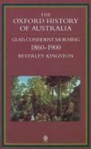 The Oxford History of Australia: Volume 3: 1860-1900. Glad, Confident Morning - Beverley Kingston - cover