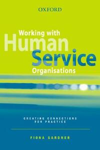 Working with Human Service Organisations: Creating Connections for Practice - Fiona Gardner - cover