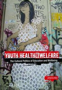Youth Health and Welfare: The Cultural Politics of Education and Wellbeing - Johanna Wyn - cover