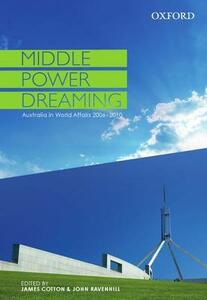 Middle Power Dreaming: Middle Power Dreaming: Australia in World Affairs, 2006-2010 - James Cotton,John Ravenhill - cover