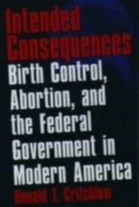 Ebook in inglese Intended Consequences: Birth Control, Abortion, and the Federal Government in Modern America Critchlow, Donald T.