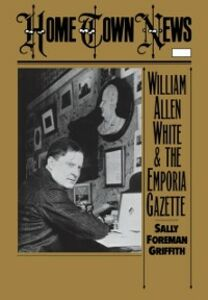 Ebook in inglese Home Town News: William Allen White and the Emporia Gazette Griffith, Sally Foreman