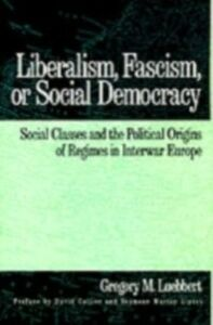 Ebook in inglese Liberalism, Fascism, or Social Democracy: Social Classes and the Political Origins of Regimes in Interwar Europe Luebbert, Gregory M.