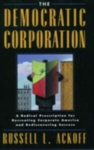 Ebook in inglese Democratic Corporation: A Radical Prescription for Recreating Corporate America and Rediscovering Success Ackoff, Russell L.